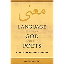 Language between God and the Poets: Ma'na in the Eleventh Century (Berkeley Series in Postclassical Islamic Scholarship Book 2)