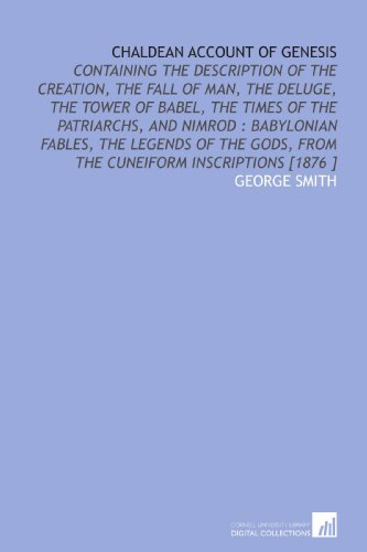 Chaldean Account of Genesis: Containing the Description of the Creation, the Fall of Man, the Deluge, the Tower of Babel, the Times of the Patriarchs, ... Gods, From the Cuneiform Inscriptions [1876 ]