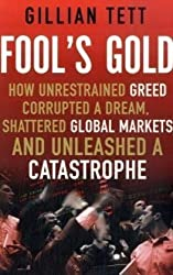 Fool's Gold: How Unrestrained Greed Corrupted a Dream, Shattered Global Markets and Unleashed a Catastrophe: How a Tribe of Bankers Rewrote the Rules of Finance and Unleashed an Innovation Storm by Gillian Tett (2009-04-30)