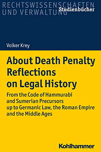 About Death Penalty. Reflections on Legal History: From the Code of Hammurabi and Sumerian Precursors up to Gemanic Law, the Roman Empire and the Middle ... Rechtswissenschaft) (English Edition)