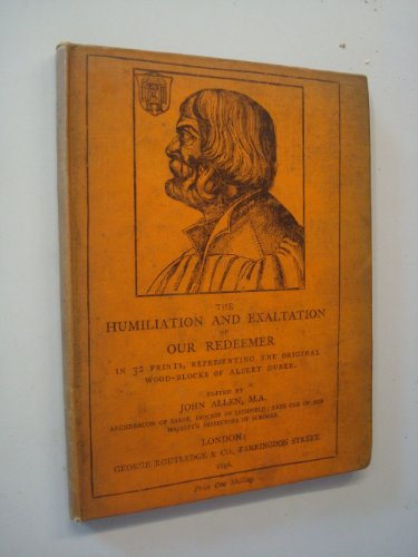 Humiliation and exaltation of our Redeemer [in thirty two prints, representing the original woodblocks of Albert Drer]