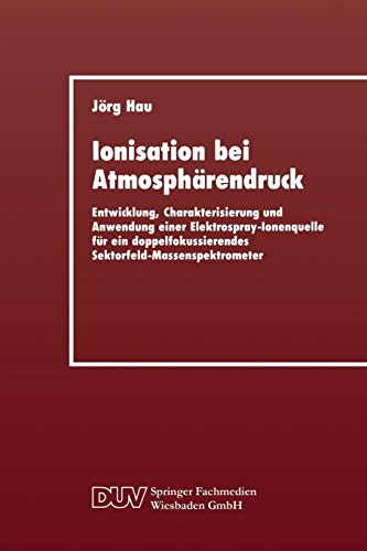 Ionisation bei Atmosphärendruck: Entwicklung, Charakterisierung und Anwendung einer Elektrospray-Ionenquelle für ein doppelfokussierendes Sektorfeld-Massenspektrometer