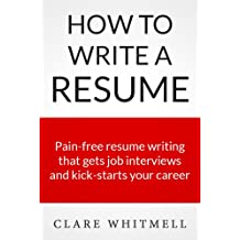 How To Write A Resume - Pain-free resume writing that gets job interviews and kick-starts your career (English Edition)