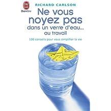 Ne vous noyez pas dans un verre d'eau ... au travail : 100 conseils pour vous simplifier la vie