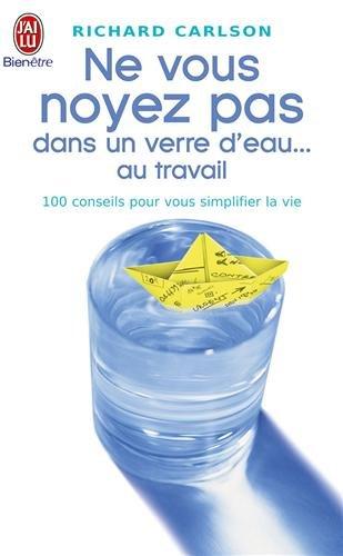 Ne vous noyez pas dans un verre d'eau ... au travail : 100 conseils pour vous simplifier la vie par Richard Carlson