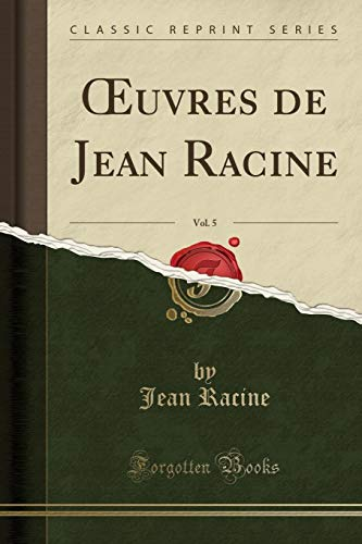 Oeuvres de Jean Racine, Vol. 5 (Classic Reprint) par Jean Racine