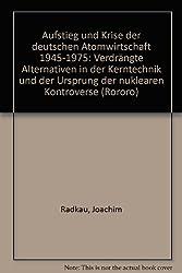 Aufstieg und Krise der deutschen Atomwirtschaft 1945-1975: Verdrängte Alternativen in der Kerntechnik und der Ursprung der nuklearen Kontroverse (Rororo)