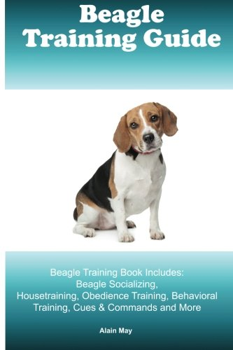 Beagle Training Guide. Beagle Training Book Includes: Beagle Socializing, Housetraining, Obedience Training, Behavioral Training, Cues & Commands and More