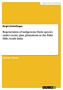 Regeneration of indigenous Shola species under exotic pine plantations in the Palni Hills, South India by [Einhellinger, Birgit]
