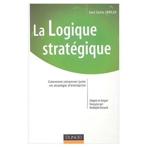 La logique stratégique : Comment raisonner juste en stratégie d'entreprise