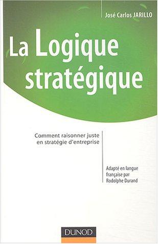 La logique stratégique : Comment raisonner juste en stratégie d'entreprise par José Carlos Jarillo