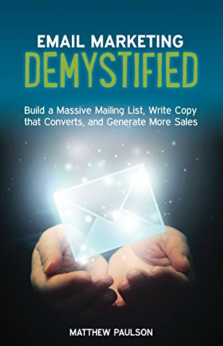 Email Marketing Demystified: Build a Massive Mailing List, Write Copy that Converts and Generate