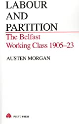 Labour and Partition: The Belfast Working Class 1905-23: Belfast Working Class 1905-1923 (Pluto Irish Library)