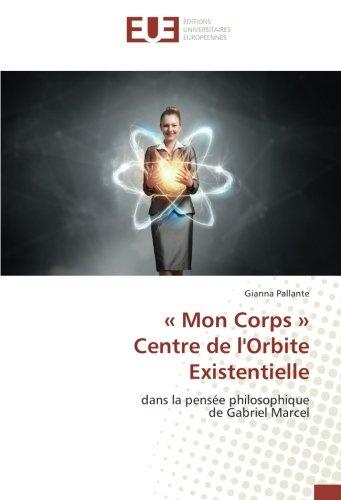 Mon Corps  Centre de l'Orbite Existentielle: dans la pense philosophique de Gabriel Marcel