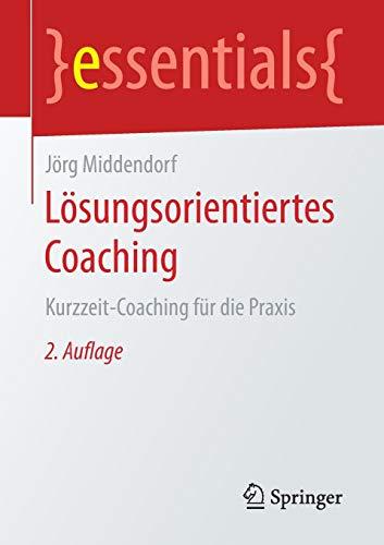 Lösungsorientiertes Coaching: Kurzzeit-Coaching für die Praxis (essentials)