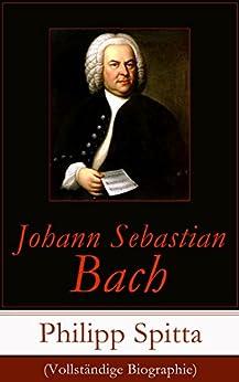 Johann Sebastian Bach (Vollständige Biographie): Der größte Komponist der Musikgeschichte: Leben und Werk von [Spitta, Philipp]