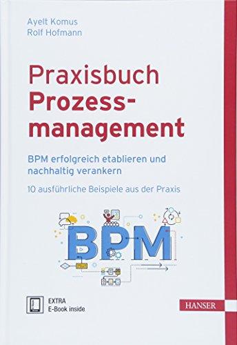 Praxisbuch Prozessmanagement: BPM erfolgreich etablieren und nachhaltig verankern 10 ausführliche Beispiele aus der Praxis