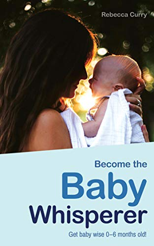 Become the Baby Whisperer: Get Baby Wise 0-6 Months Old and Get Your Sleep Back (English Edition)