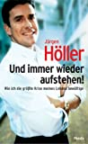 Und immer wieder aufstehen! Wie ich meine größte Krise bewältige - Jürgen Höller