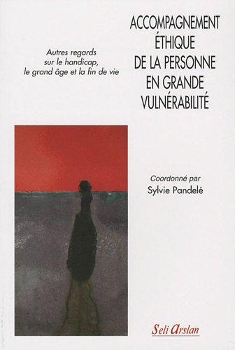 Accompagnement éthique de la personne en grande vulnérabilité : Autres regards sur le handicap, le grand âge et la fin de vie par Sylvie Pandelé