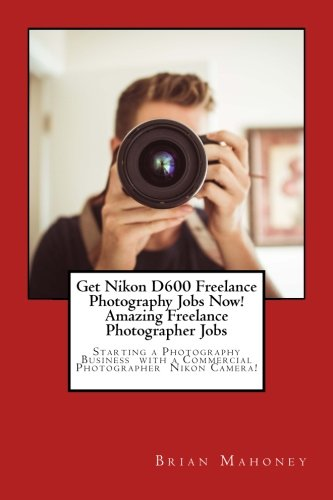 Get Nikon D600 Freelance Photography Jobs Now!  Amazing Freelance Photographer Jobs: Starting a Photography Business  with a Commercial Photographer  Nikon Camera!