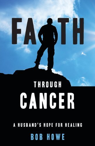 Faith Through Cancer by Bob Howe (2012) Perfect Paperback