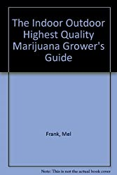 The Indoor Outdoor Highest Quality Marijuana Grower's Guide