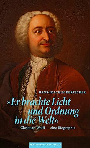 »Er brachte Licht und Ordnung in die Welt«: Christian Wolff – eine Biographie