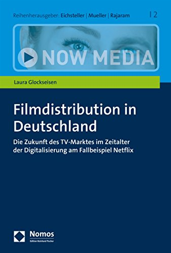Filmdistribution in Deutschland: Die Zukunft des TV-Marktes im Zeitalter der Digitalisierung am Fallbeispiel Netflix (Now Media 2)