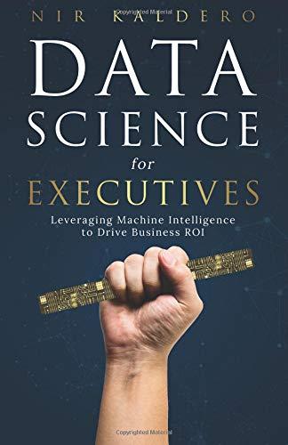 Data Science for Executives: Leveraging Machine Intelligence to Drive Business ROI par Nir Kaldero