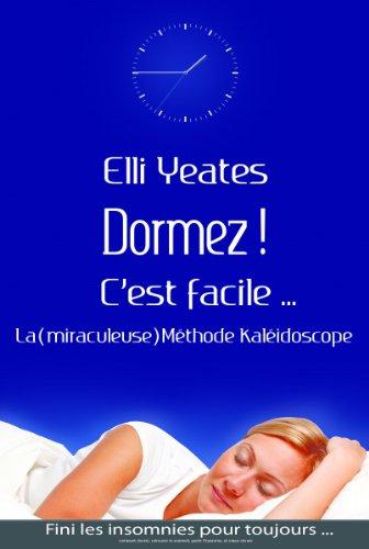 Dormez !  C'est facile...  La (miraculeuse) Méthode Kaléidoscope   Comment dormir, retrouver le sommeil, guérir l'insomnie, et mieux dormir par Elli Yeates