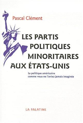 Les partis politiques minoritaires aux États-Unis: La politique américaine comme vous ne l'aviez jamais imaginée par Pascal Clément