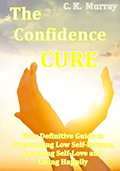 The Confidence Cure - Your Definitive Guide to Overcoming Low Self-Esteem, Learning Self-Love and Living Happily: (Self-Confidence, Insecurity, Happiness, ... Charisma, Communication Skills, Depression) by [Murray, C.K.]