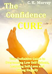 The Confidence Cure - Your Definitive Guide to Overcoming Low Self-Esteem, Learning Self-Love and Living Happily: (Self-Confidence, Insecurity, Happiness, ... Skills, Depression) (English Edition)