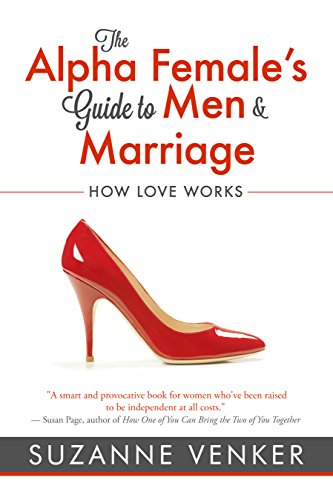 The Alpha Female's Guide to Men and Marriage: How Love Works eBook: Suzanne Venker