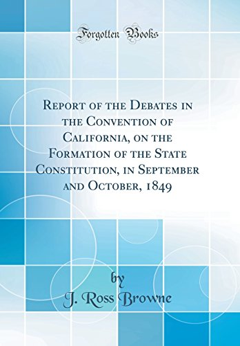 Report of the Debates in the Convention of California, on the Formation of the State Constitution, in September and October, 1849 (Classic Reprint)