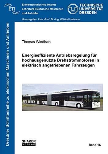 Energieeffiziente Antriebsregelung für hochausgenutzte Drehstrommotoren in elektrisch angetriebenen Fahrzeugen (Dresdner Schriftenreihe zu elektrischen Maschinen und Antrieben)