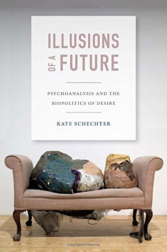 Illusions of a Future: Psychoanalysis and the Biopolitics of Desire (Experimental Futures) by Schechter, Kate (2014) Paperback