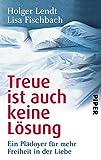 Treue ist auch keine Lösung: Ein Plädoyer für mehr Freiheit in der Liebe - Holger Lendt, Lisa Fischbach