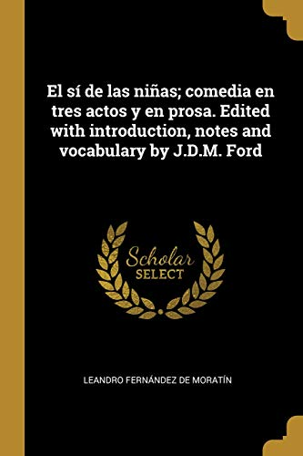 El sí de las niñas; comedia en tres actos y en prosa. Edited with introduction, notes and vocabulary by J.D.M. Ford por Leandro Fernández de Moratín
