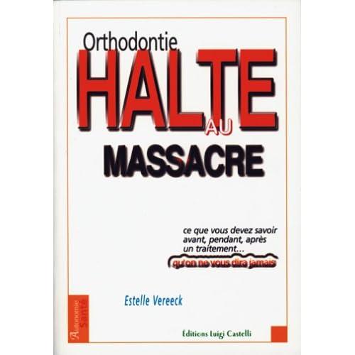 Orthodontie, halte au massacre : Tout ce que vous devez savoir avant, pendant, après un traitement et qu'on ne vous dira jamais