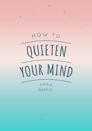 How to Quieten Your Mind: Tips, Quotes and Activities to Help You Find Calm por Anna Barnes