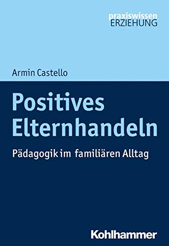 Positives Elternhandeln: Pädagogik im familiären Alltag (Praxiswissen Erziehung)