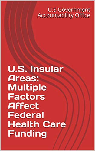 U.S. Insular Areas: Multiple Factors Affect Federal Health Care Funding (English Edition)