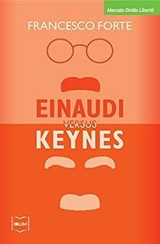 Einaudi versus Keynes: Due grandi del Novecento e la crisi dei nostri giorni (Mercato, Diritto e Libertà) di [Forte, Francesco]