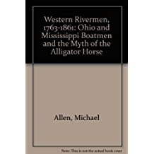 Western Rivermen, 1763-1861: Ohio and Mississippi Boatmen and the Myth of the Alligator Horse by Michael Allen (1991-02-28)