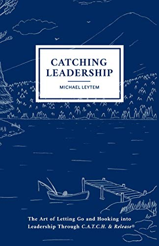 Catching Leadership: The Art of Letting Go and Hooking into Leadership Through C.A.T.C.H. & Release® (English Edition)