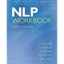 The NLP Workbook: A Practical Guide to Achieving the Results You Want (Neuro-Linguistic Programming)