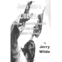 Jesus Was a Liberal: How the Conservative Agenda Is a Rejection of Christ's Teachings by Jerry Wilde (2006-05-01)
