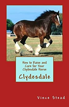 How to Raise and Care for Your Clydesdale Horse by [Stead, Vince]